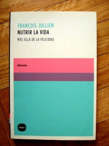 francois-jullien-nutrir-la-vida-mas-alla-de-la-felicidad-11373-MLA20043413134_022014-O